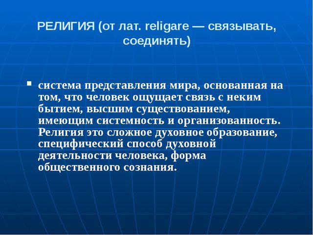 РЕЛИГИЯ (от лат. religare — связывать, соединять) система представления мира,...