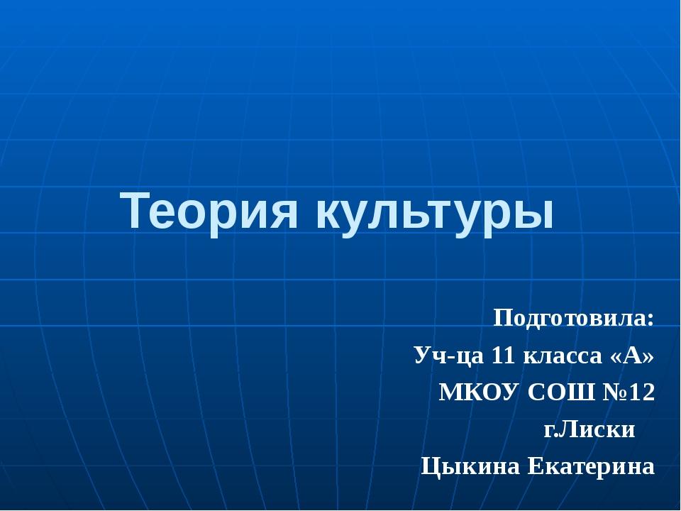 Теория культуры Подготовила: Уч-ца 11 класса «А» МКОУ СОШ №12 г.Лиски Цыкина...