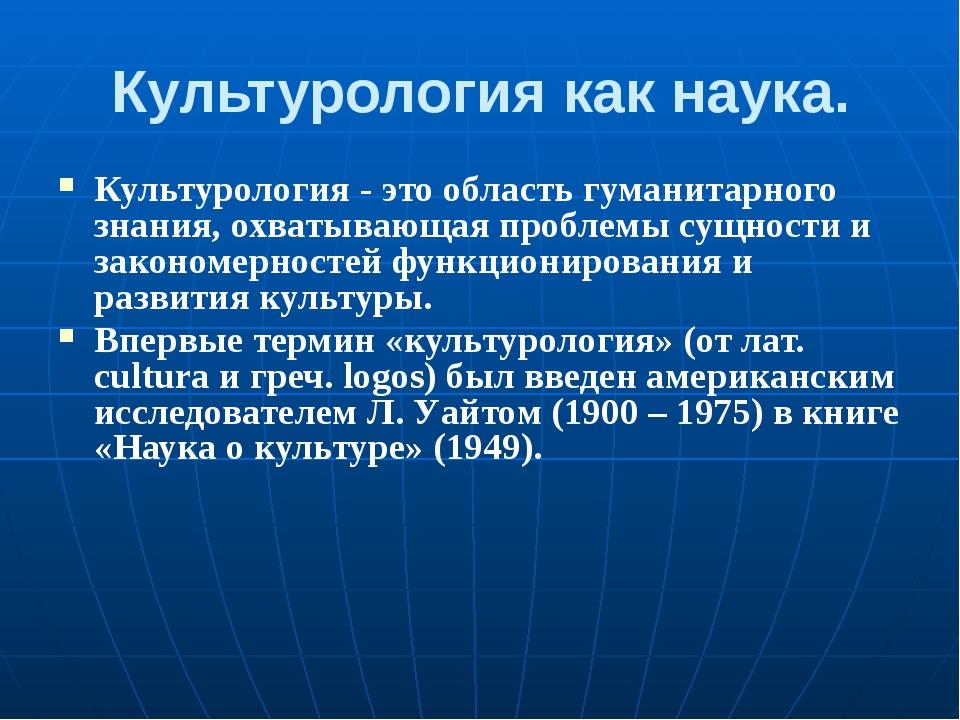 Культурология как наука. Культурология - это область гуманитарного знания, ох...