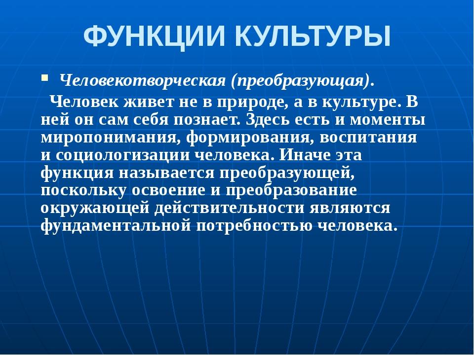 ФУНКЦИИ КУЛЬТУРЫ Человекотворческая (преобразующая). Человек живет не в приро...