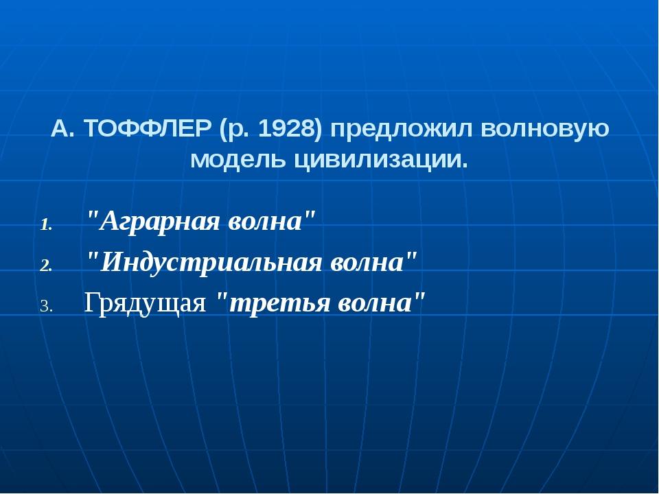 """А. ТОФФЛЕР (р. 1928) предложил волновую модель цивилизации. """"Аграрная волна""""..."""