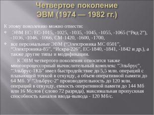 К этому поколению можно отнести: ЭВМ ЕС: ЕС-1015, -1025, -1035, -1045, -1055,