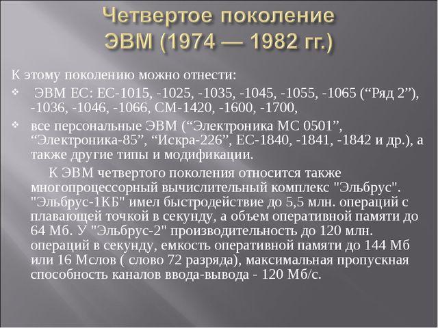 К этому поколению можно отнести: ЭВМ ЕС: ЕС-1015, -1025, -1035, -1045, -1055,...