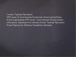 1-кезең: Тұңғыш Президент. 1991 жылы 16 желтоқсанда Қазақстан тәуелсіз респуб