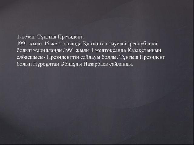 1-кезең: Тұңғыш Президент. 1991 жылы 16 желтоқсанда Қазақстан тәуелсіз респуб...