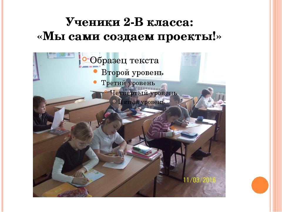 Ученики 2-В класса: «Мы сами создаем проекты!»