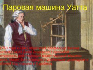 Паровая машина Уатта Зимой 1763 года к нему обратился профессор физики универ