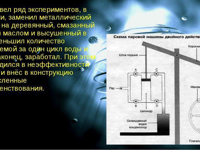 Уатт провел ряд экспериментов, в частности, заменил металлический цилиндр на...