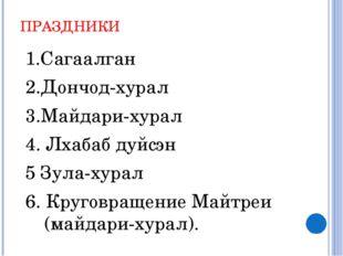 ПРАЗДНИКИ 1.Сагаалган 2.Дончод-хурал 3.Майдари-хурал 4. Лхабаб дуйсэн 5 Зула-