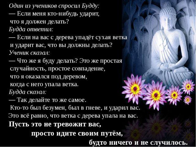 Один из учеников спросил Будду: — Если меня кто-нибудь ударит, что я должен д...
