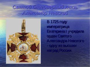 Святой благоверный князь Александр Невский В 1725 году императрица Екатерина