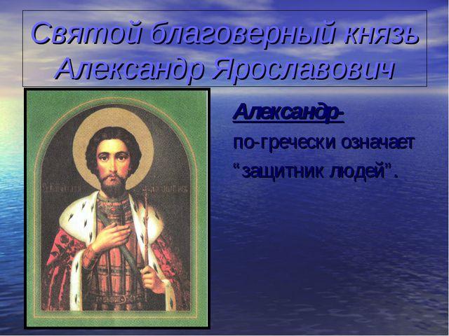Святой благоверный князь Александр Ярославович Александр- по-гречески означае...