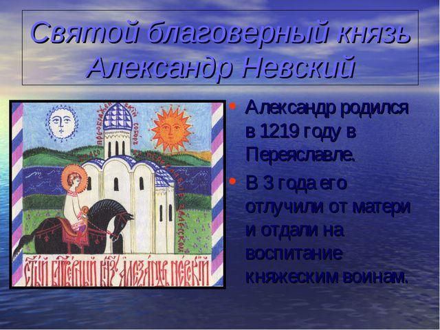 Святой благоверный князь Александр Невский Александр родился в 1219 году в Пе...