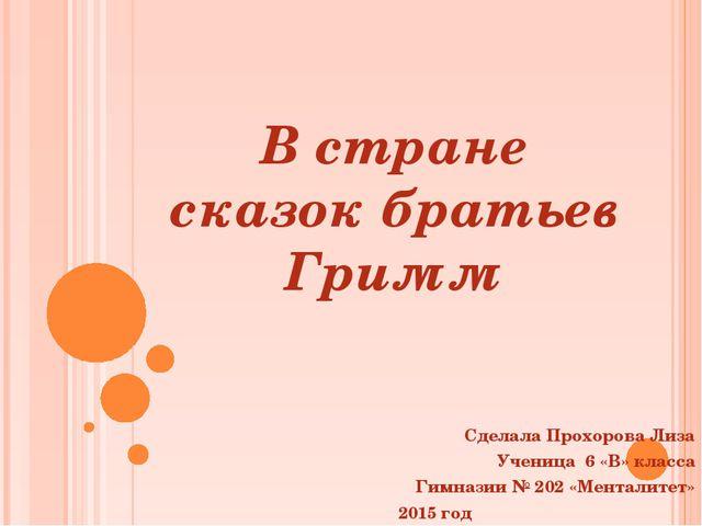 В стране сказок братьев Гримм Сделала Прохорова Лиза Ученица 6 «В» класса Гим...
