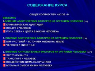 СОДЕРЖАНИЕ КУРСА ОБЩЕЕ КОЛИЧЕСТВО ЧАСОВ -34 ВВЕДЕНИЕ 1.ВЛИЯНИЕ АБИОТИЧЕСКИХ Ф