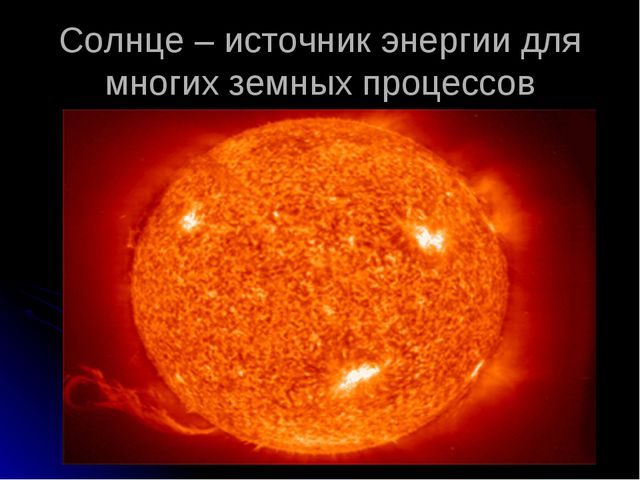 Солнце – источник энергии для многих земных процессов