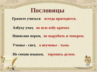 Пословицы Грамоте учиться Азбуку учат, Написано пером, Ученье - свет, Не спеш