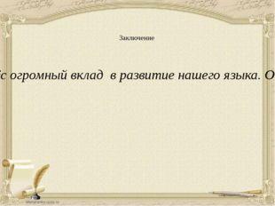 Заключение Даль- один из известных русских учёных. Он внёс огромный вклад в р