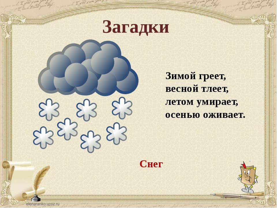 Загадки Зимой греет, весной тлеет, летом умирает, осенью оживает. Снег