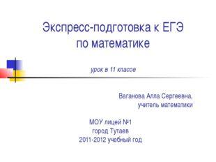 Экспресс-подготовка к ЕГЭ по математике урок в 11 классе Ваганова Алла Серге
