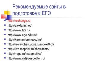Рекомендуемые сайты в подготовке к ЕГЭ http://reshuege.ru http://alexlarin.ne