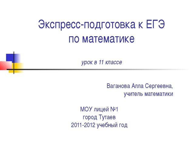 Экспресс-подготовка к ЕГЭ по математике урок в 11 классе Ваганова Алла Серге...