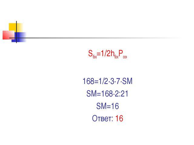 Sбок=1/2hбокPосн 168=1/2∙3∙7∙SM SM=168∙2:21 SM=16 Ответ: 16