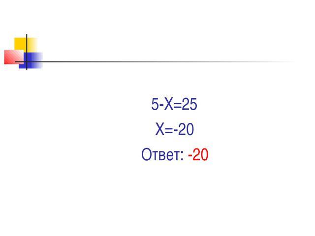 5-Х=25 Х=-20 Ответ: -20