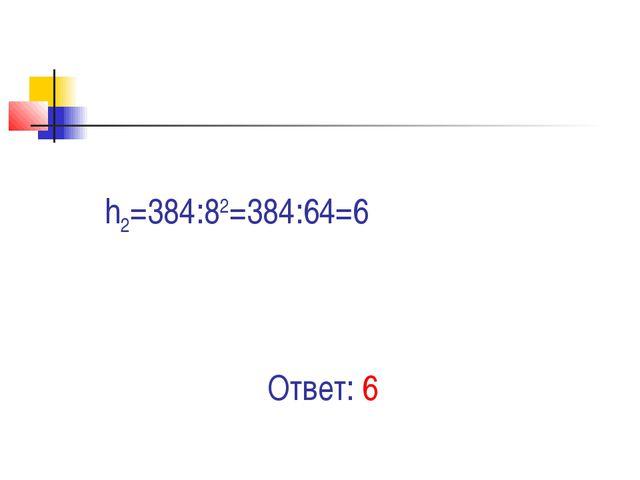 Ответ: 6 h2=384:82=384:64=6