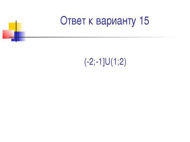 Ответ к варианту 15 (-2;-1]U(1;2)