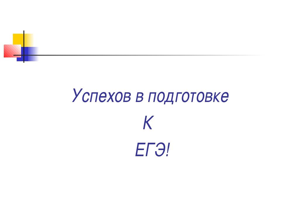 Успехов в подготовке К ЕГЭ!