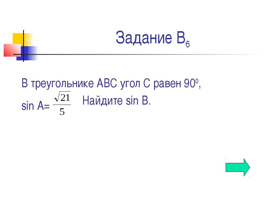 Задание В6 В треугольнике АВС угол С равен 900, sin A= Найдите sin B.