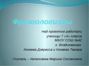 Фразеологизмы Над проектом работали ученицы 7 «А» класса МБОУ СОШ №42 г. Влад