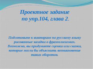 Проектное задание по упр.104, глава 2. Подготовьте к викторине по русскому яз