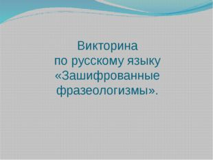 Викторина по русскому языку «Зашифрованные фразеологизмы».