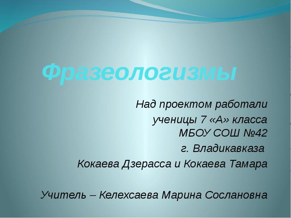 Фразеологизмы Над проектом работали ученицы 7 «А» класса МБОУ СОШ №42 г. Влад...