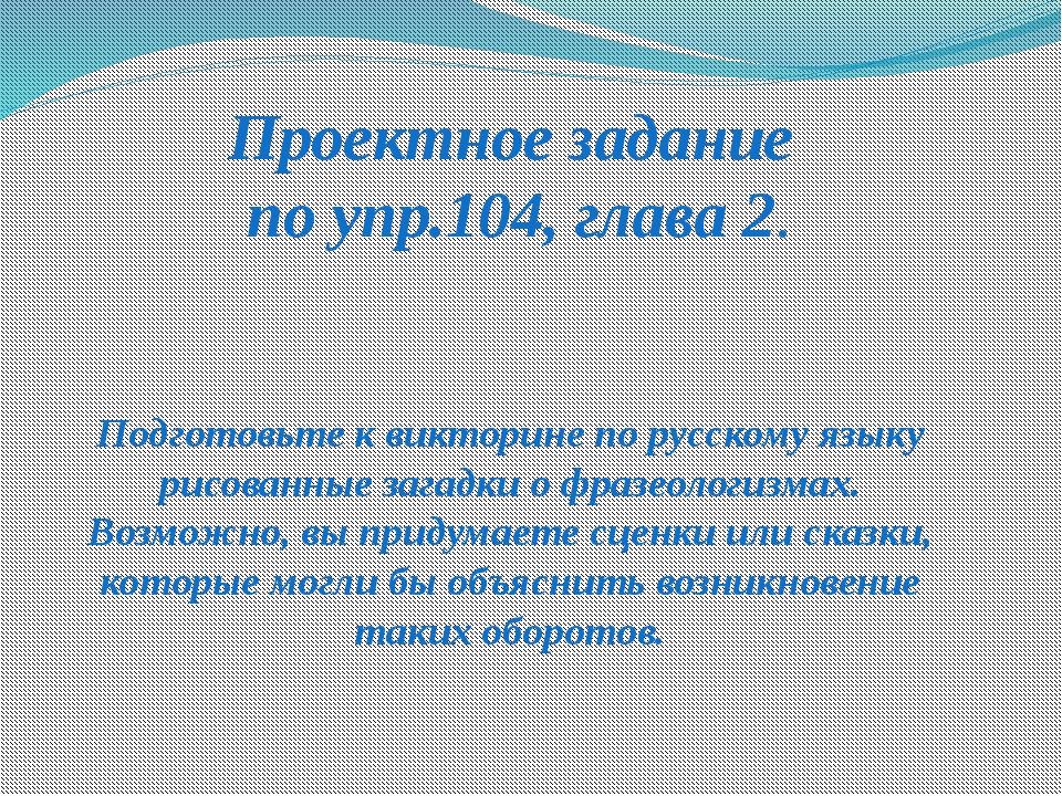 Проектное задание по упр.104, глава 2. Подготовьте к викторине по русскому яз...