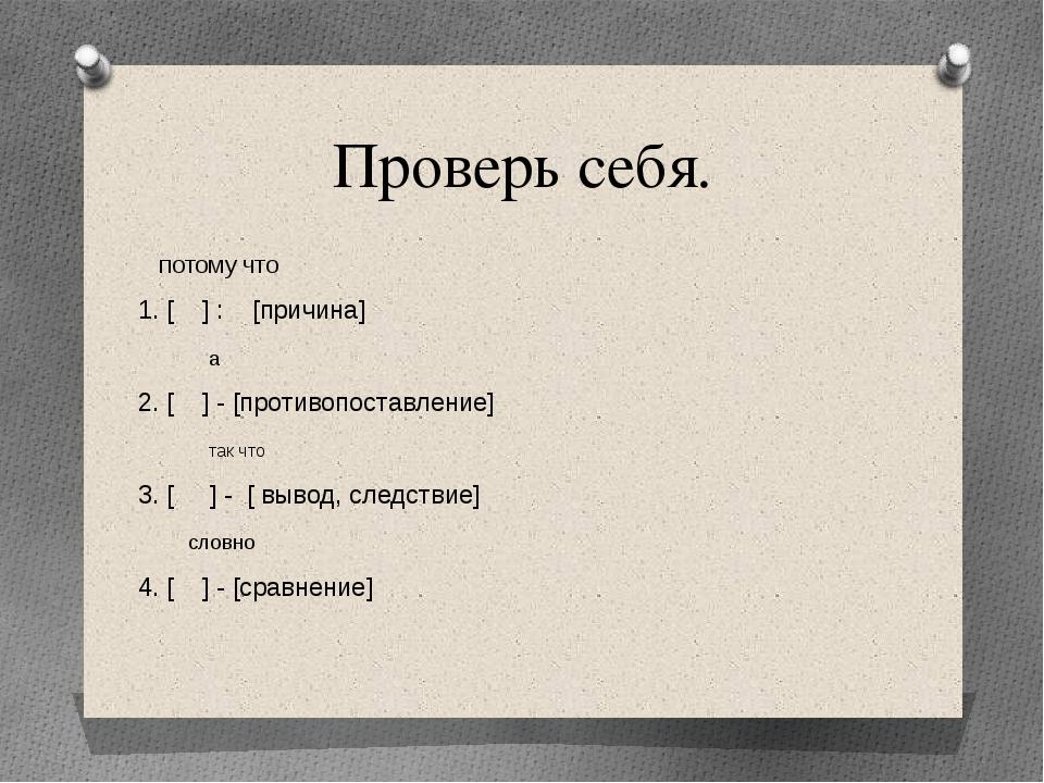 Проверь себя. потому что 1. [ ] : [причина] а 2. [ ] - [противопоставление] т...