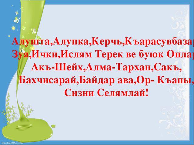Алушта,Алупка,Керчь,Къарасувбазар, Зуя,Ички,Ислям Терек ве буюк Онлар, Акъ-Ше...