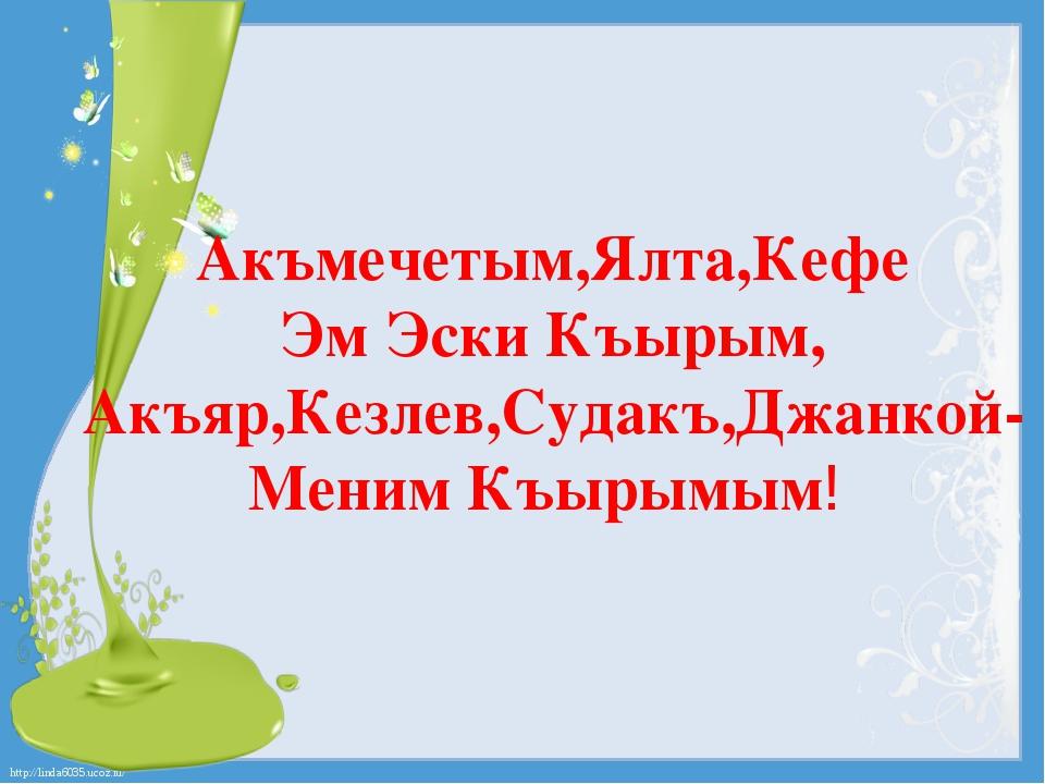 Акъмечетым,Ялта,Кефе Эм Эски Къырым, Акъяр,Кезлев,Судакъ,Джанкой- Меним Къыры...