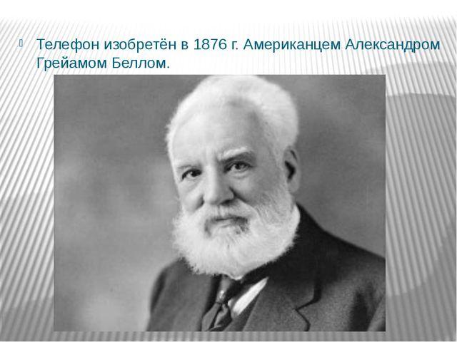 Телефон изобретён в 1876 г. Американцем Александром Грейамом Беллом.