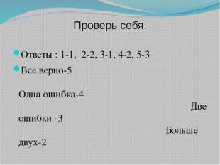 Проверь себя. Ответы : 1-1, 2-2, 3-1, 4-2, 5-3 Все верно-5 Одна ошибка-4 Две