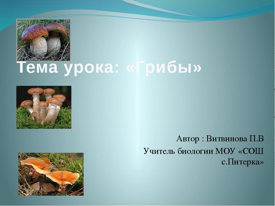 Тема урока: «Грибы» Автор : Витвинова П.В Учитель биологии МОУ «СОШ с.Питерка»