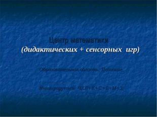 Центр математики (дидактических + сенсорных игр) Образовательная область: Поз