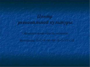 Центр региональной культуры Образовательная область: познание Интеграция: П+С