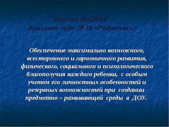 Миссия МАДОУ детского сада № 16 «Родничок»: Обеспечение максимально возможног...
