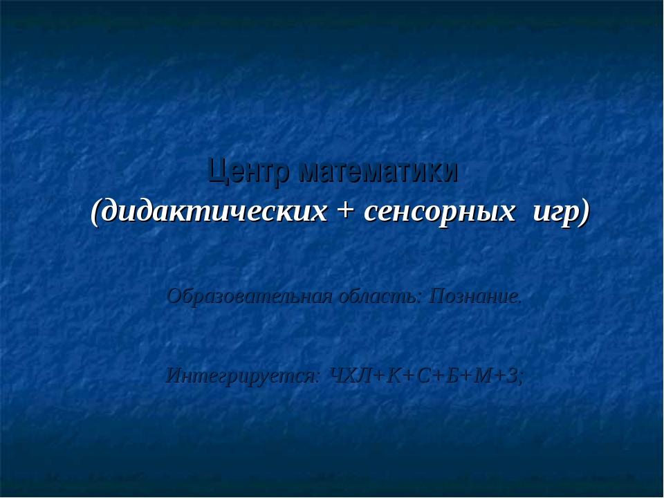 Центр математики (дидактических + сенсорных игр) Образовательная область: Поз...