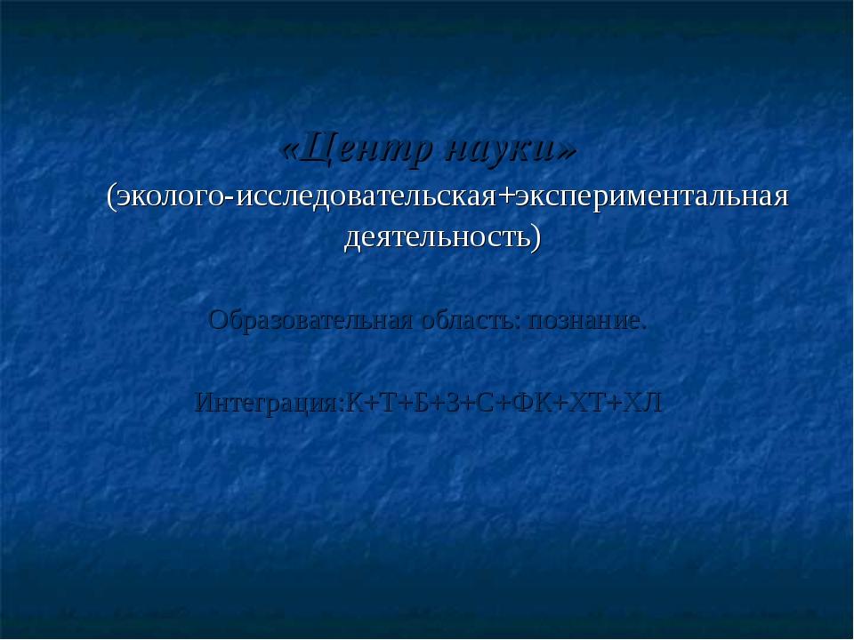 «Центр науки» (эколого-исследовательская+экспериментальная деятельность) Обра...