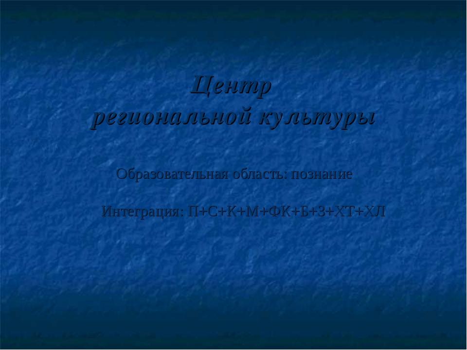Центр региональной культуры Образовательная область: познание Интеграция: П+С...