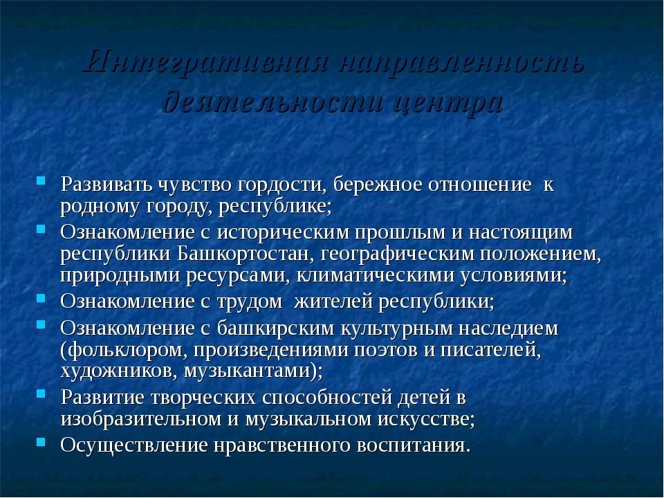 Интегративная направленность деятельности центра Развивать чувство гордости,...